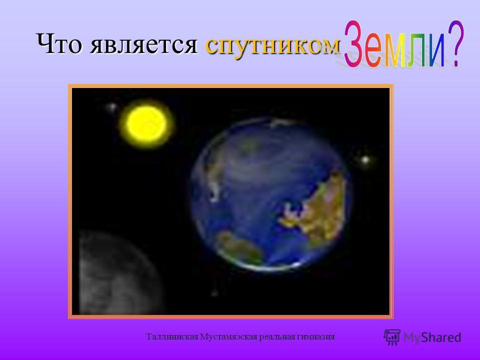 Таллиннская Мустамяэская реальная гимназия Что является спутником