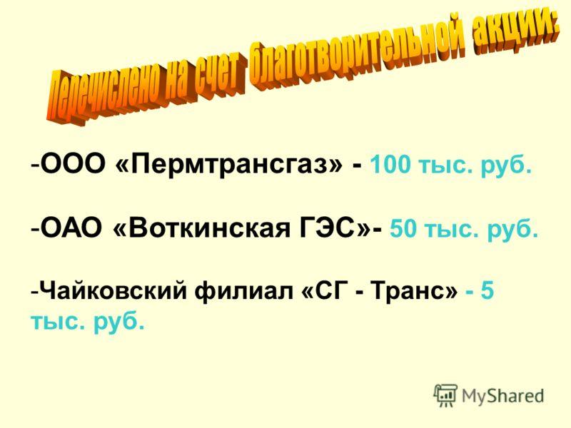 -ООО «Пермтрансгаз» - 100 тыс. руб. -ОАО «Воткинская ГЭС»- 50 тыс. руб. -Чайковский филиал «СГ - Транс» - 5 тыс. руб.