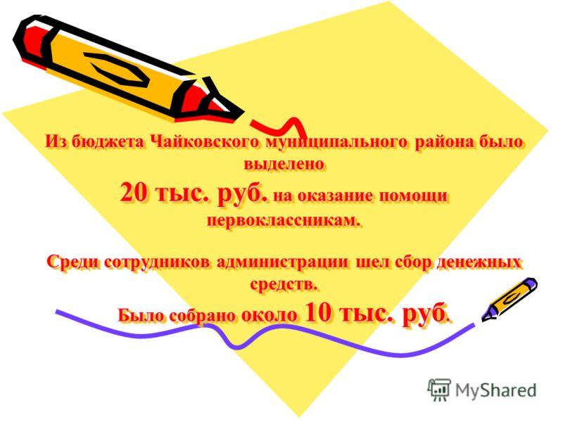 Из бюджета Чайковского муниципального района было выделено 20 тыс. руб. на оказание помощи первоклассникам. Среди сотрудников администрации шел сбор денежных средств. Было собрано около 10 тыс. руб.