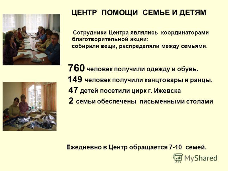 ЦЕНТР ПОМОЩИ СЕМЬЕ И ДЕТЯМ Сотрудники Центра являлись координаторами благотворительной акции: собирали вещи, распределяли между семьями. 760 человек получили одежду и обувь. 149 человек получили канцтовары и ранцы. 47 детей посетили цирк г. Ижевска 2