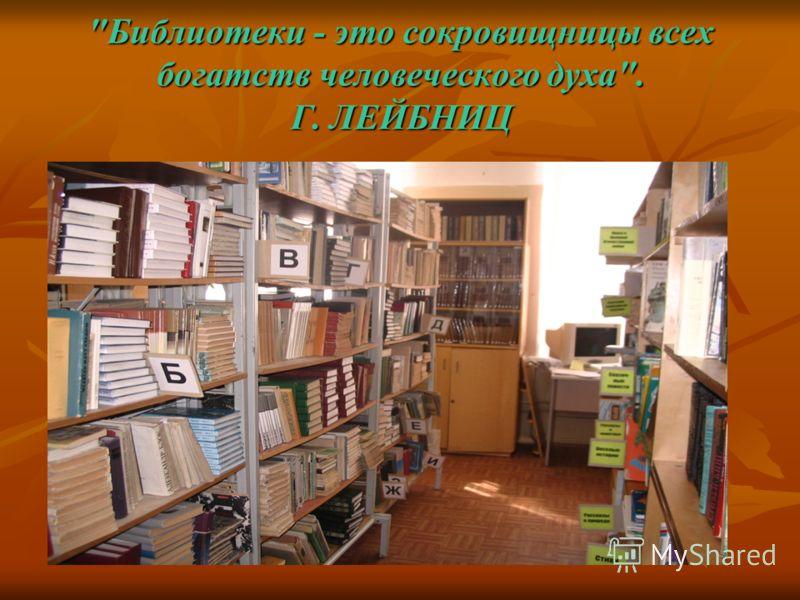 Библиотеки - это сокровищницы всех богатств человеческого духа. Г. ЛЕЙБНИЦ