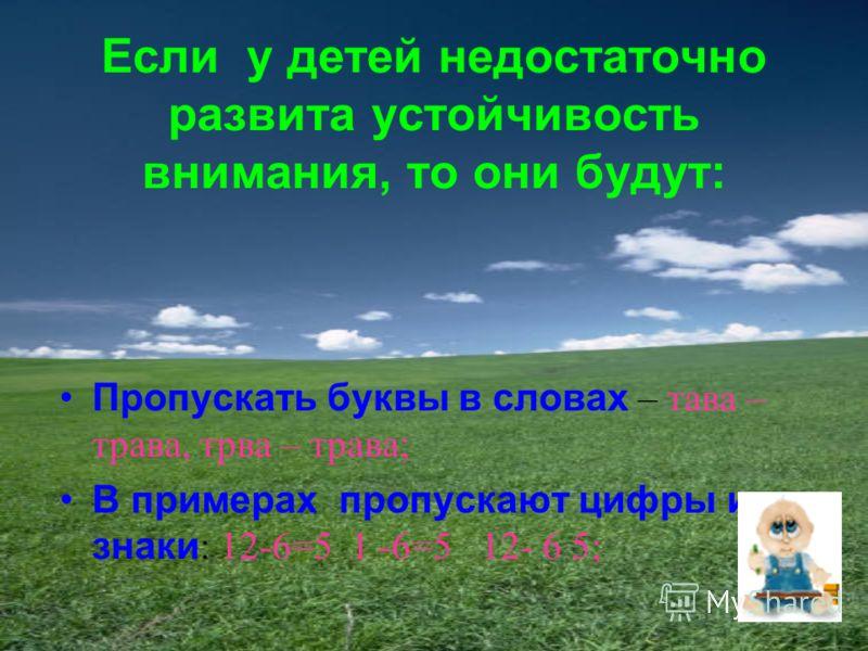 Если у детей недостаточно развита устойчивость внимания, то они будут: Пропускать буквы в словах – тава – трава, трва – трава; В примерах пропускают цифры и знаки : 12-6=5 1 -6=5 12- 6 5;
