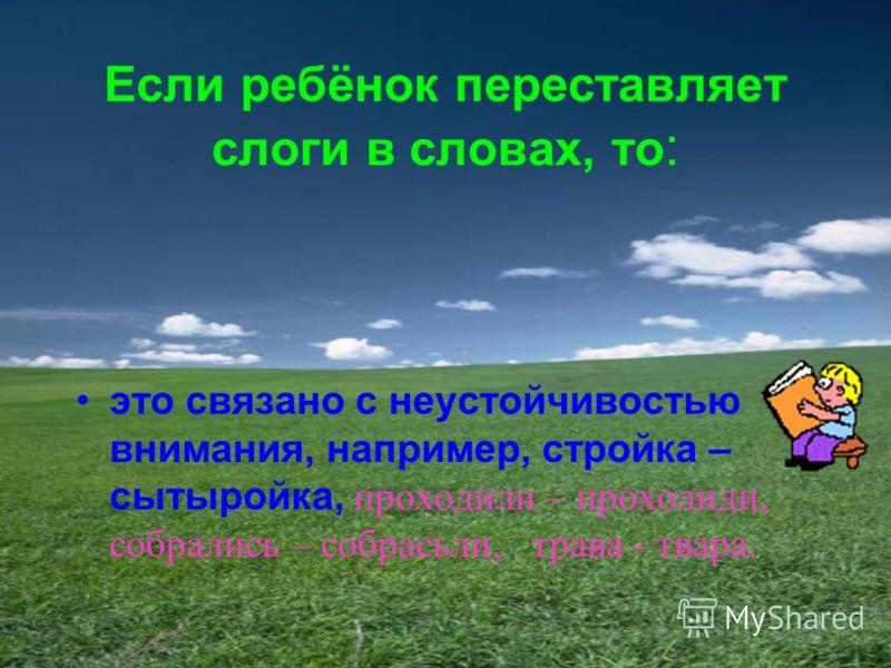 Если ребёнок переставляет слоги в словах, то : это связано с неустойчивостью внимания, например, стройка – сытыройка, проходили – прохолиди, собрались – собрасьли, трава - твара.
