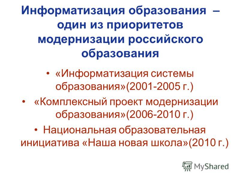 Информатизация образования – один из приоритетов модернизации российского образования «Информатизация системы образования»(2001-2005 г.) «Комплексный проект модернизации образования»(2006-2010 г.) Национальная образовательная инициатива «Наша новая ш