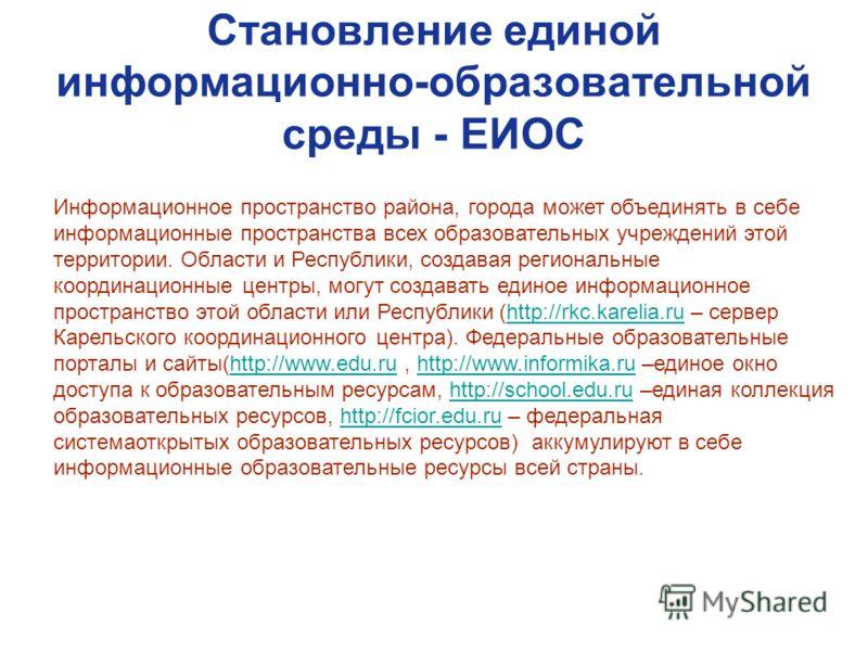 Становление единой информационно-образовательной среды - ЕИОС Информационное пространство района, города может объединять в себе информационные пространства всех образовательных учреждений этой территории. Области и Республики, создавая региональные