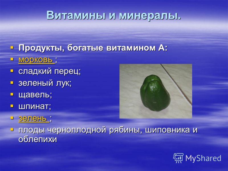 Витамины и минералы. Продукты, богатые витамином А: м м оооо рррр кккк оооо вввв ьььь ; ; ; ; ; сладкий перец; зеленый лук; щавель; шпинат; з з ееее лллл ееее нннн ьььь ; ; ; ; ; плоды черноплодной рябины, шиповника и облепихи