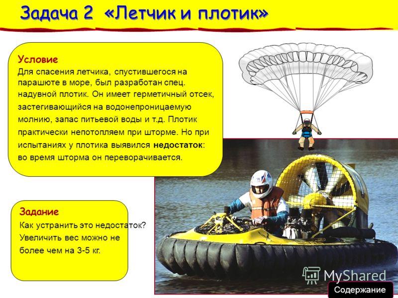 Задача 2 «Летчик и плотик» Задача 2 «Летчик и плотик» Условие Для спасения летчика, спустившегося на парашюте в море, был разработан спец. надувной плотик. Он имеет герметичный отсек, застегивающийся на водонепроницаемую молнию, запас питьевой воды и