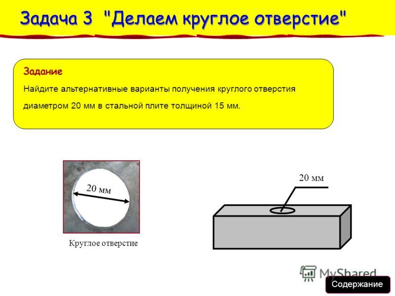 Содержание Задача 3 Делаем круглое отверстие Задача 3 Делаем круглое отверстие 20 мм Круглое отверстие 20 мм Задание Найдите альтернативные варианты получения круглого отверстия диаметром 20 мм в стальной плите толщиной 15 мм.