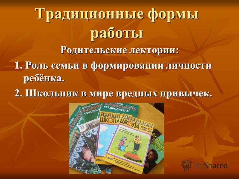 Традиционные формы работы Родительские лектории: 1. Роль семьи в формировании личности ребёнка. 2. Школьник в мире вредных привычек.