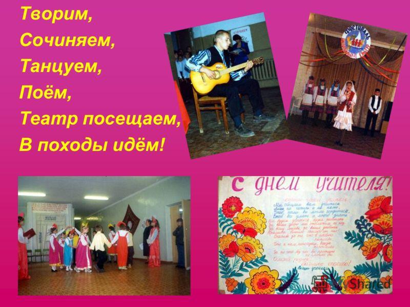 Творим, Сочиняем, Танцуем, Поём, Театр посещаем, В походы идём!