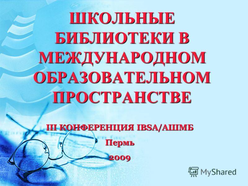 ШКОЛЬНЫЕ БИБЛИОТЕКИ В МЕЖДУНАРОДНОМ ОБРАЗОВАТЕЛЬНОМ ПРОСТРАНСТВЕ III КОНФЕРЕНЦИЯ IBSA/АШМБ Пермь2009
