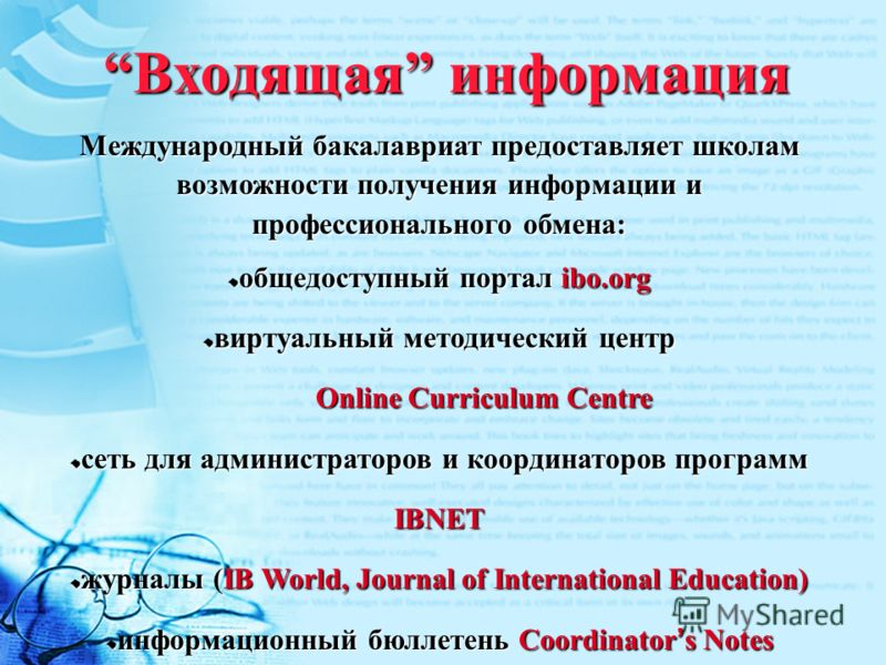 Входящая информация Международный бакалавриат предоставляет школам возможности получения информации и профессионального обмена: общедоступный портал ibo.org виртуальный методический центр Online Curriculum Centre сеть для администраторов и координато