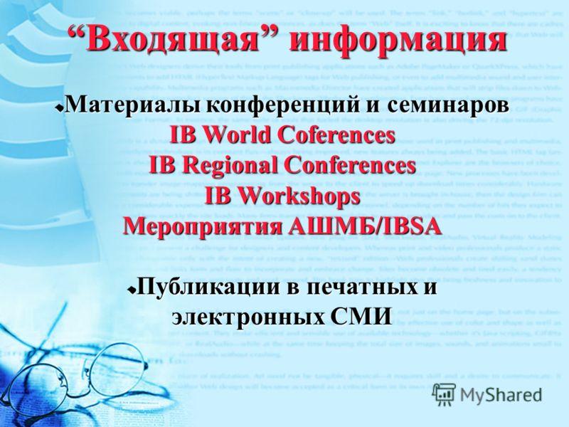 Входящая информация Материалы конференций и семинаров IB World Coferences IB Regional Conferences IB Workshops Мероприятия АШМБ/IBSA Публикации в печатных и электронных СМИ