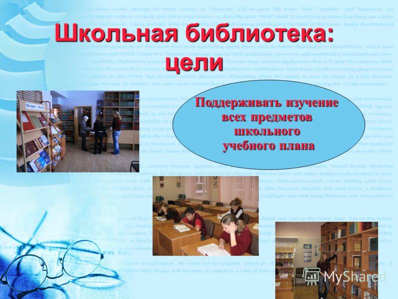 Школьная библиотека: цели Поддерживать изучение всех предметов школьного учебного плана
