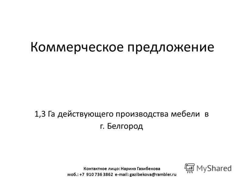 Коммерческое предложение 1,3 Га действующего производства мебели в г. Белгород Контактное лицо: Наринэ Газибекова моб.: +7 910 736 3862 e-mail: gazibekova@rambler.ru
