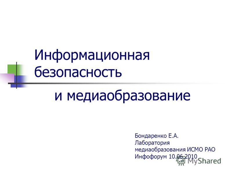 Информационная безопасность и медиаобразование Бондаренко Е.А. Лаборатория медиаобразования ИСМО РАО Инфофорум 10.06.2010