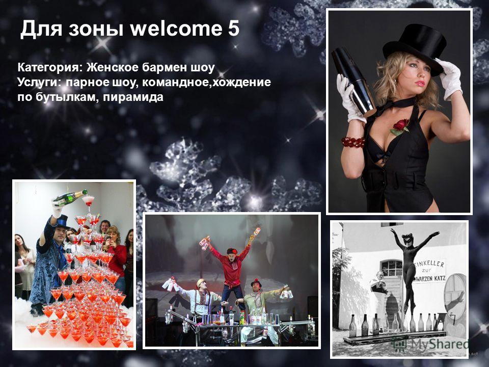 Для зоны welcome 5 Категория: Женское бармен шоу Услуги: парное шоу, командное,хождение по бутылкам, пирамида