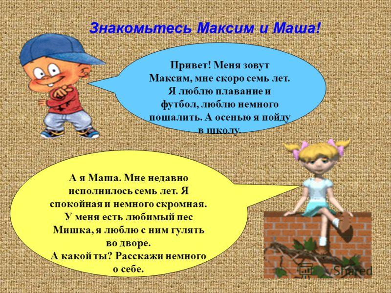Привет! Меня зовут Максим, мне скоро семь лет. Я люблю плавание и футбол, люблю немного пошалить. А осенью я пойду в школу. А я Маша. Мне недавно исполнилось семь лет. Я спокойная и немного скромная. У меня есть любимый пес Мишка, я люблю с ним гулят