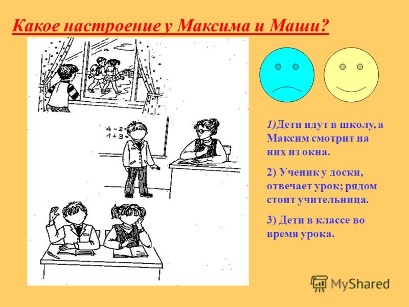Какое настроение у Максима и Маши? 1)Дети идут в школу, а Максим смотрит на них из окна. 2) Ученик у доски, отвечает урок; рядом стоит учительница. 3) Дети в классе во время урока.