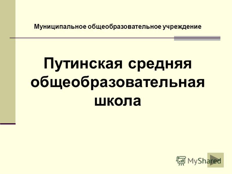 Путинская средняя общеобразовательная школа Муниципальное общеобразовательное учреждение