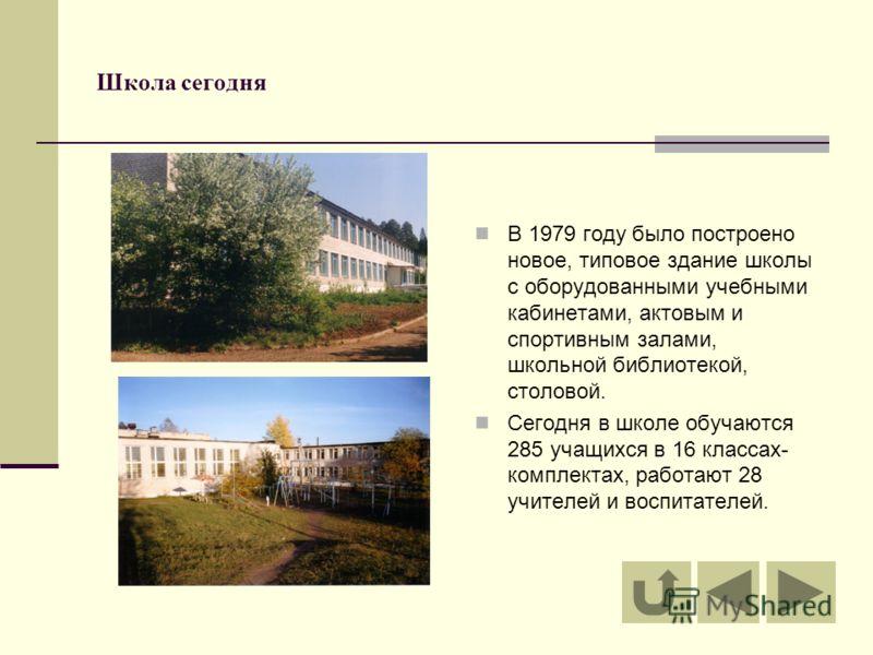Школа сегодня В 1979 году было построено новое, типовое здание школы с оборудованными учебными кабинетами, актовым и спортивным залами, школьной библиотекой, столовой. Сегодня в школе обучаются 285 учащихся в 16 классах- комплектах, работают 28 учите