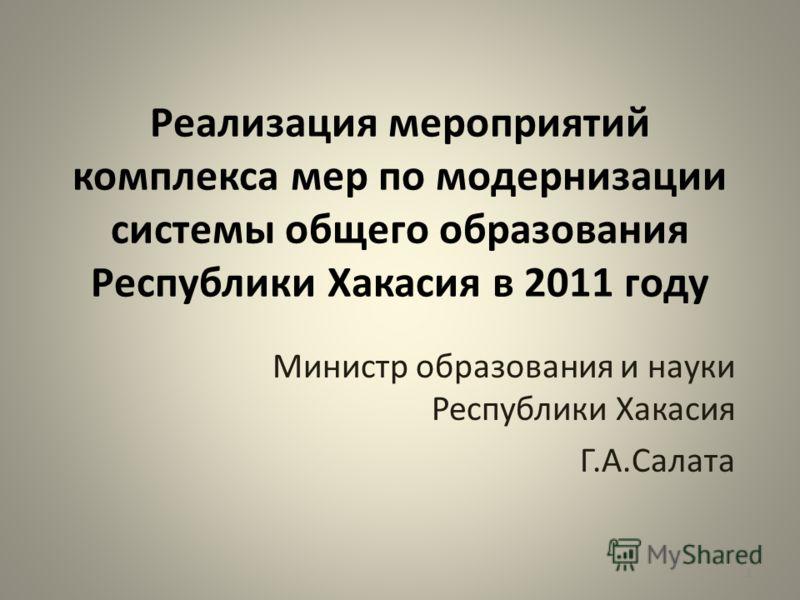Реализация мероприятий комплекса мер по модернизации системы общего образования Республики Хакасия в 2011 году Министр образования и науки Республики Хакасия Г.А.Салата 1