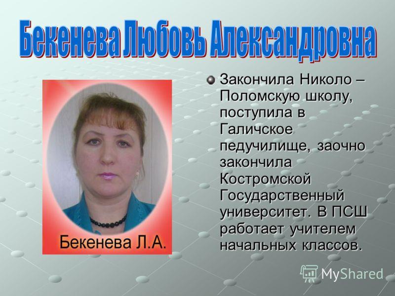 Закончила Николо – Поломскую школу, поступила в Галичское педучилище, заочно закончила Костромской Государственный университет. В ПСШ работает учителем начальных классов.