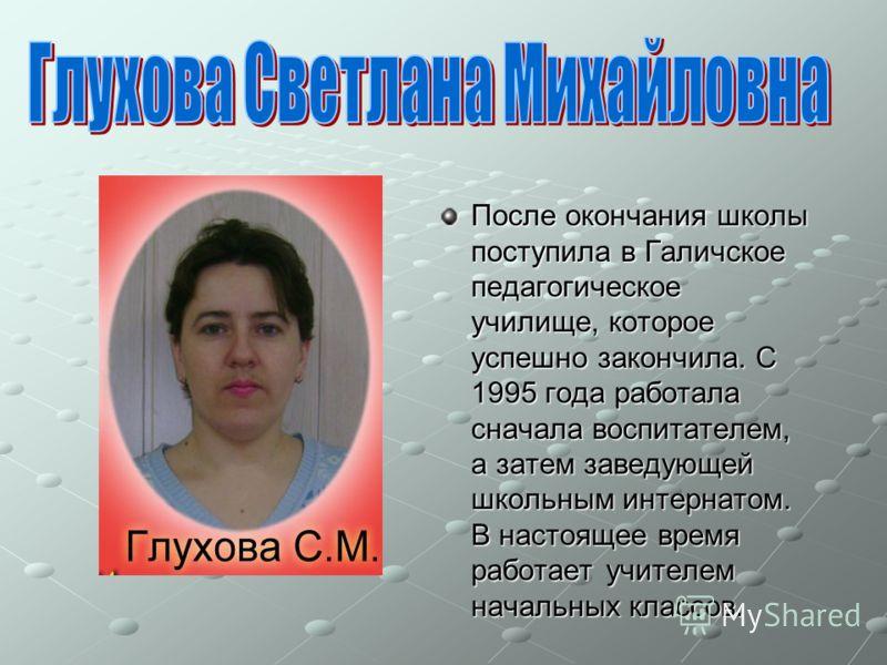 После окончания школы поступила в Галичское педагогическое училище, которое успешно закончила. С 1995 года работала сначала воспитателем, а затем заведующей школьным интернатом. В настоящее время работает учителем начальных классов.