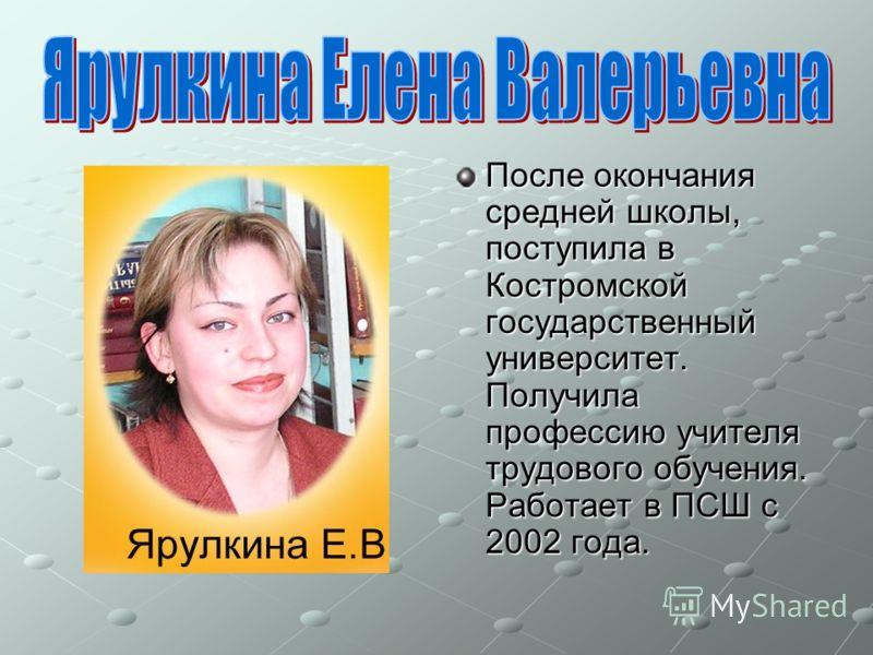 После окончания средней школы, поступила в Костромской государственный университет. Получила профессию учителя трудового обучения. Работает в ПСШ с 2002 года.