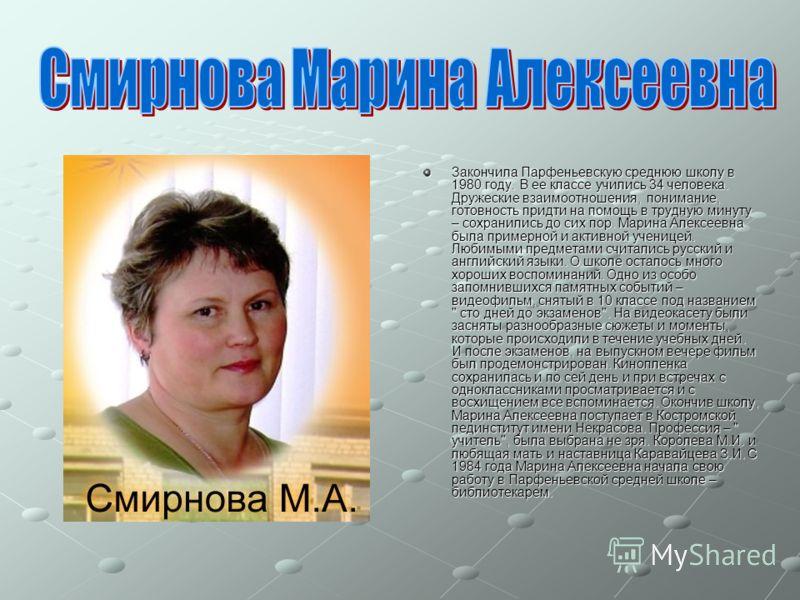 Закончила Парфеньевскую среднюю школу в 1980 году. В ее классе учились 34 человека. Дружеские взаимоотношения, понимание, готовность придти на помощь в трудную минуту – сохранились до сих пор. Марина Алексеевна была примерной и активной ученицей. Люб