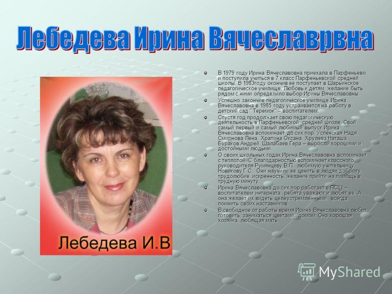 В 1979 году Ирина Вячеславовна приехала в Парфеньево и поступила учиться в 7 класс Парфеньевской средней школы. В 1983году окончив ее поступает в Шарьинское педагогическое училище. Любовь к детям, желание быть рядом с ними определило выбор Ирины Вяче