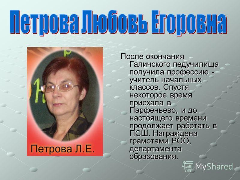 После окончания Галичского педучилища получила профессию - учитель начальных классов. Спустя некоторое время приехала в Парфеньево, и до настоящего времени продолжает работать в ПСШ. Награждена грамотами РОО, департамента образования.