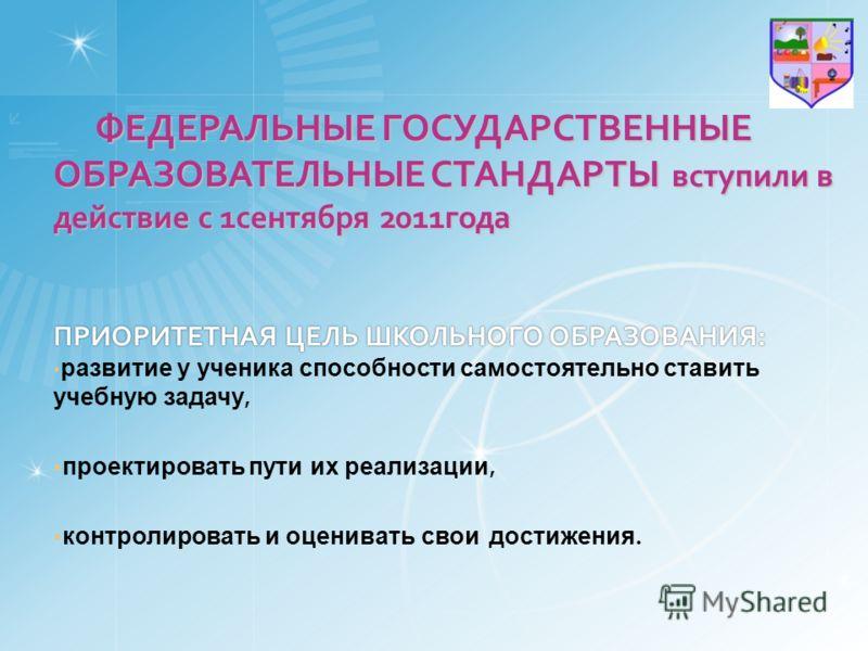 ФЕДЕРАЛЬНЫЕ ГОСУДАРСТВЕННЫЕ ОБРАЗОВАТЕЛЬНЫЕ СТАНДАРТЫ вступили в действие с 1сентября 2011года ПРИОРИТЕТНАЯ ЦЕЛЬ ШКОЛЬНОГО ОБРАЗОВАНИЯ: ФЕДЕРАЛЬНЫЕ ГОСУДАРСТВЕННЫЕ ОБРАЗОВАТЕЛЬНЫЕ СТАНДАРТЫ вступили в действие с 1сентября 2011года ПРИОРИТЕТНАЯ ЦЕЛЬ Ш