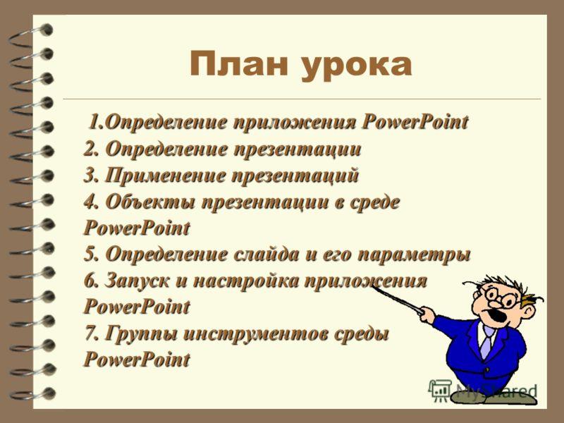 1.Определение приложения PowerPoint 2. Определение презентации 3. Применение презентаций 4. Объекты презентации в среде PowerPoint 5. Определение слайда и его параметры 6. Запуск и настройка приложения PowerPoint 7. Группы инструментов среды PowerPoi