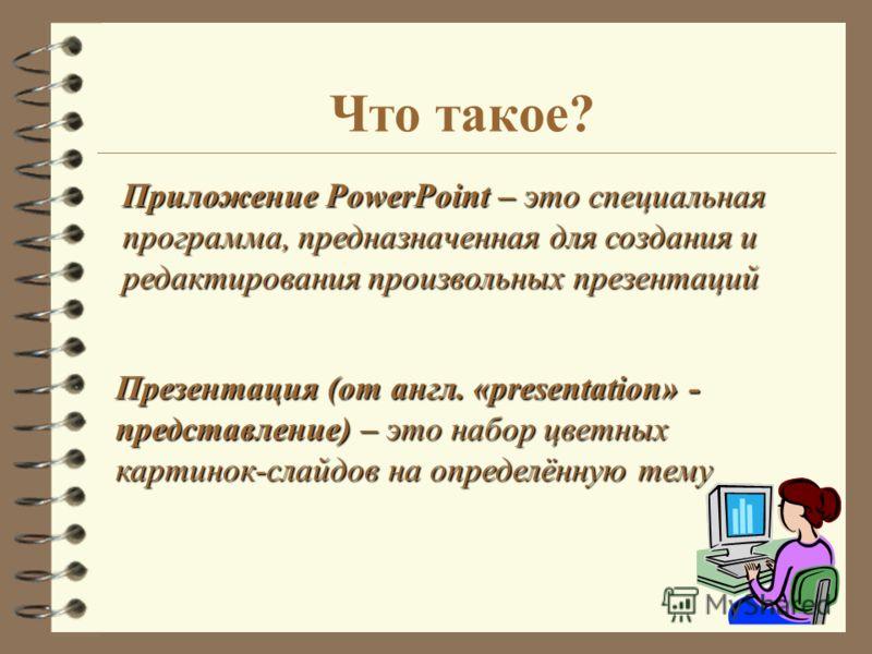 Приложение PowerPoint – это специальная программа, предназначенная для создания и редактирования произвольных презентаций Презентация (от англ. «presentation» - представление) – это набор цветных картинок-слайдов на определённую тему Что такое?