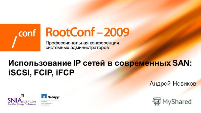 Андрей Новиков Использование IP сетей в современных SAN: iSCSI, FCIP, iFCP