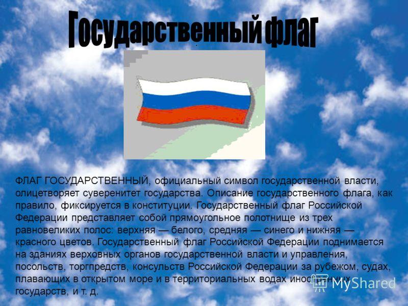 . ФЛАГ ГОСУДАРСТВЕННЫЙ, официальный символ государственной власти, олицетворяет суверенитет государства. Описание государственного флага, как правило, фиксируется в конституции. Государственный флаг Российской Федерации представляет собой прямоугольн