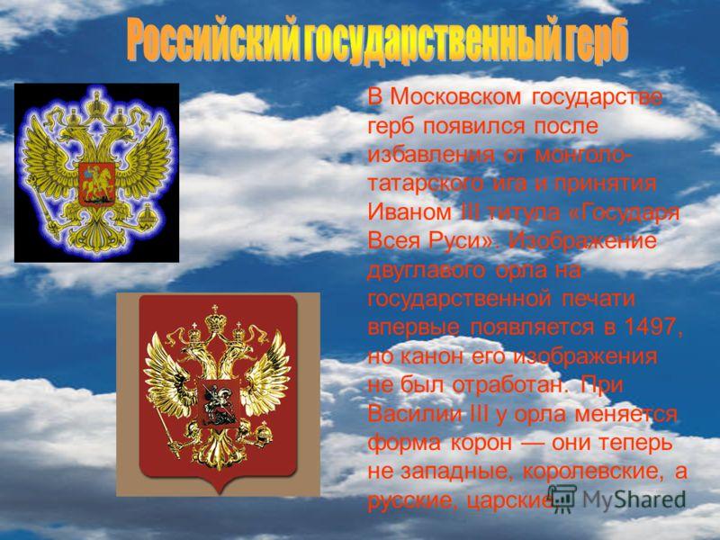 В Московском государстве герб появился после избавления от монголо- татарского ига и принятия Иваном III титула «Государя Всея Руси». Изображение двуглавого орла на государственной печати впервые появляется в 1497, но канон его изображения не был отр