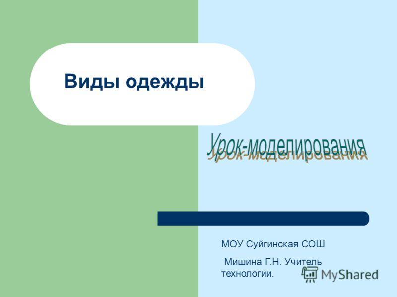 Виды одежды МОУ Суйгинская СОШ Мишина Г.Н. Учитель технологии.