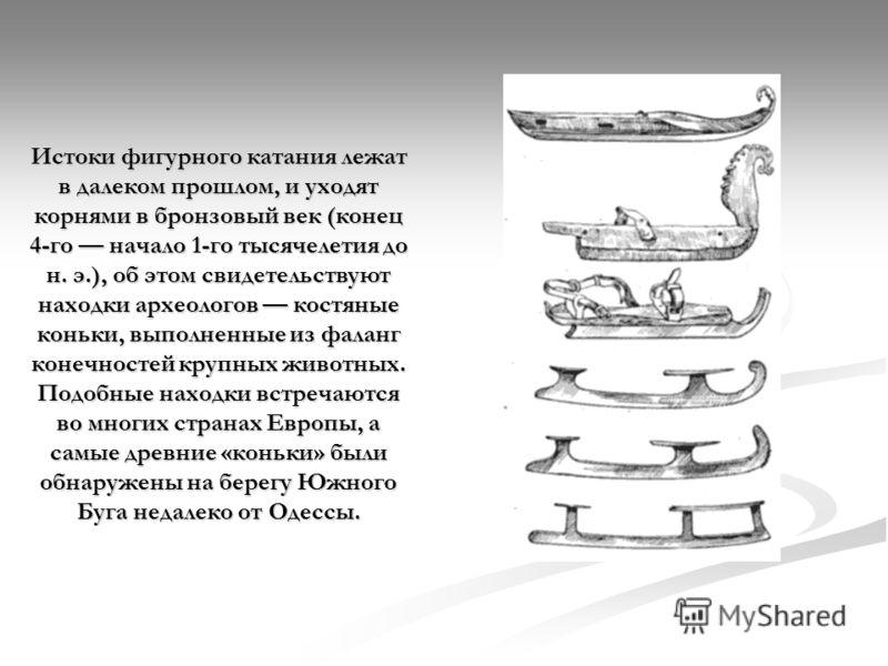Истоки фигурного катания лежат в далеком прошлом, и уходят корнями в бронзовый век (конец 4-го начало 1-го тысячелетия до н. э.), об этом свидетельствуют находки археологов костяные коньки, выполненные из фаланг конечностей крупных животных. Подобные