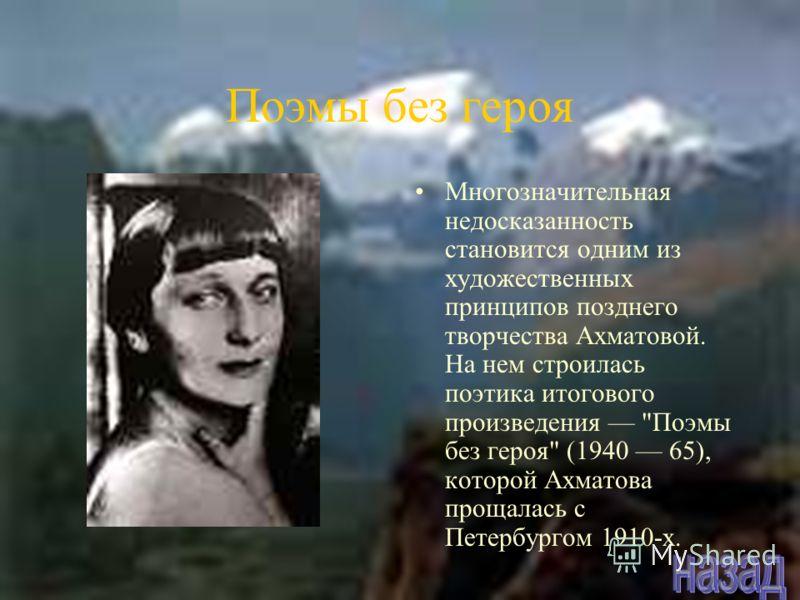 Поэмы без героя Многозначительная недосказанность становится одним из художественных принципов позднего творчества Ахматовой. На нем строилась поэтика итогового произведения