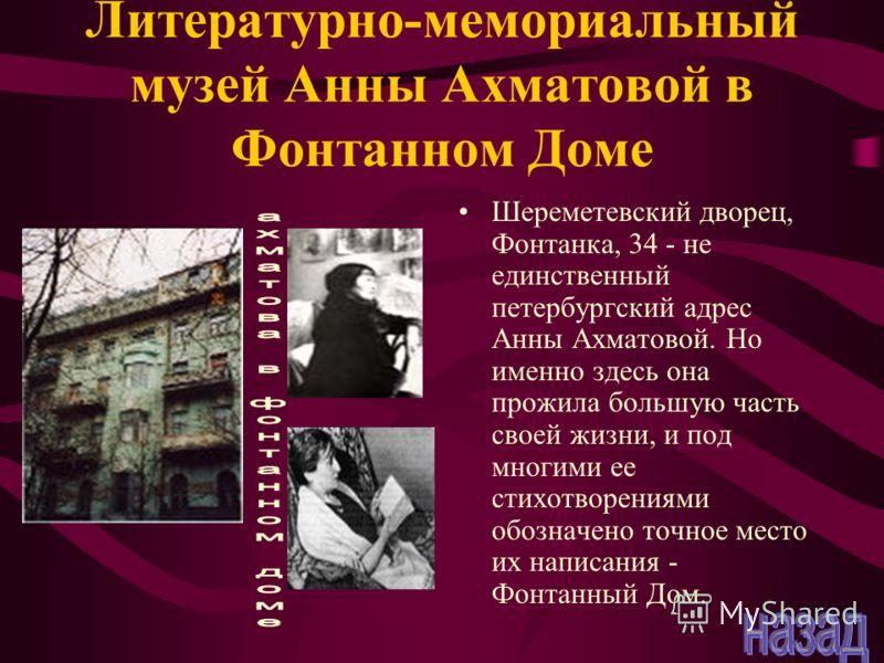 Литературно-мемориальный музей Анны Ахматовой в Фонтанном Доме Шереметевский дворец, Фонтанка, 34 - не единственный петербургский адрес Анны Ахматовой. Но именно здесь она прожила большую часть своей жизни, и под многими ее стихотворениями обозначено