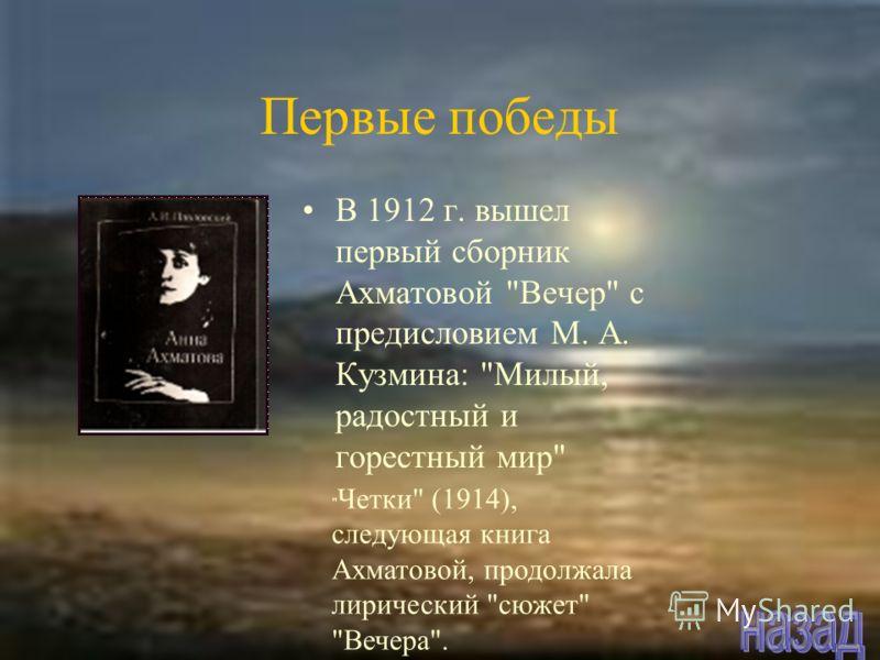 В 1912 г. вышел первый сборник Ахматовой Вечер с предисловием М. А. Кузмина: Милый, радостный и горестный мир  Четки (1914), следующая книга Ахматовой, продолжала лирический сюжет Вечера. Первые победы