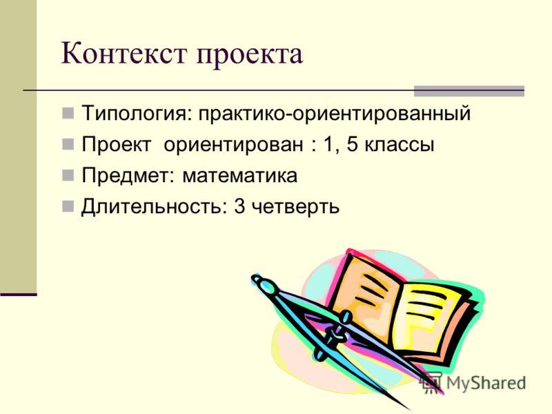 Контекст проекта Типология: практико-ориентированный Проект ориентирован : 1, 5 классы Предмет: математика Длительность: 3 четверть