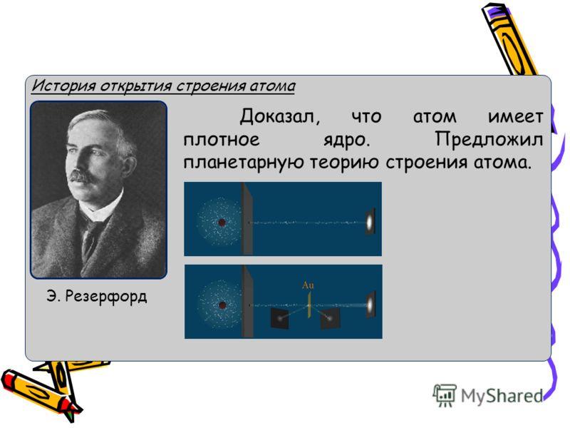 История открытия строения атома Доказал, что атом имеет плотное ядро. Предложил планетарную теорию строения атома. Э. Резерфорд