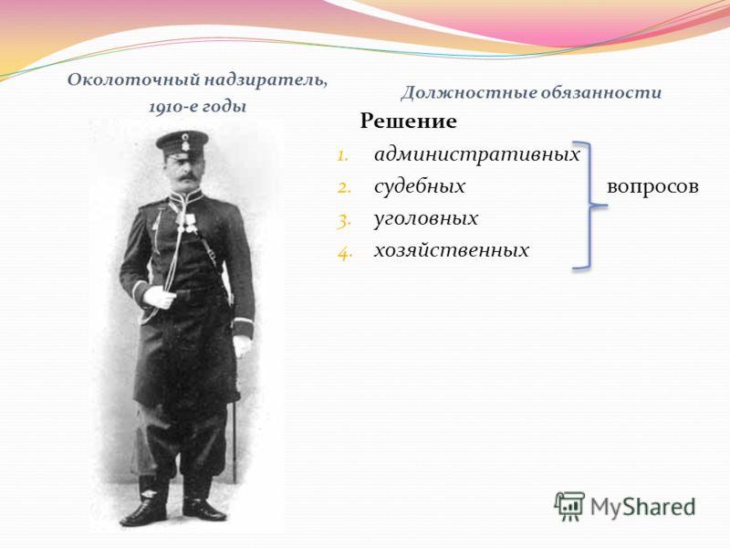 Околоточный надзиратель, 1910-е годы Должностные обязанности Решение 1. административных 2. судебных вопросов 3. уголовных 4. хозяйственных