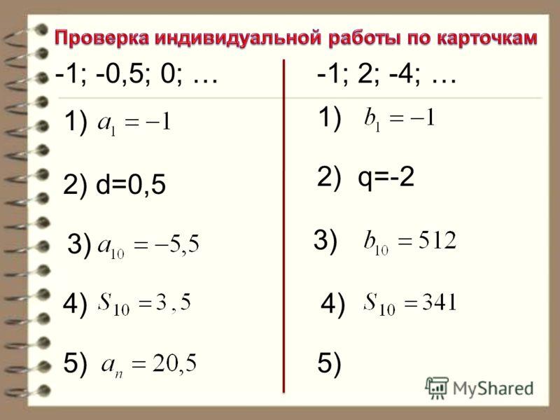 -1; -0,5; 0; …-1; 2; -4; … 1) 2) d=0,5 3) 4) 5)5) 1) 2) q=-2 3) 4)4) 5)5)