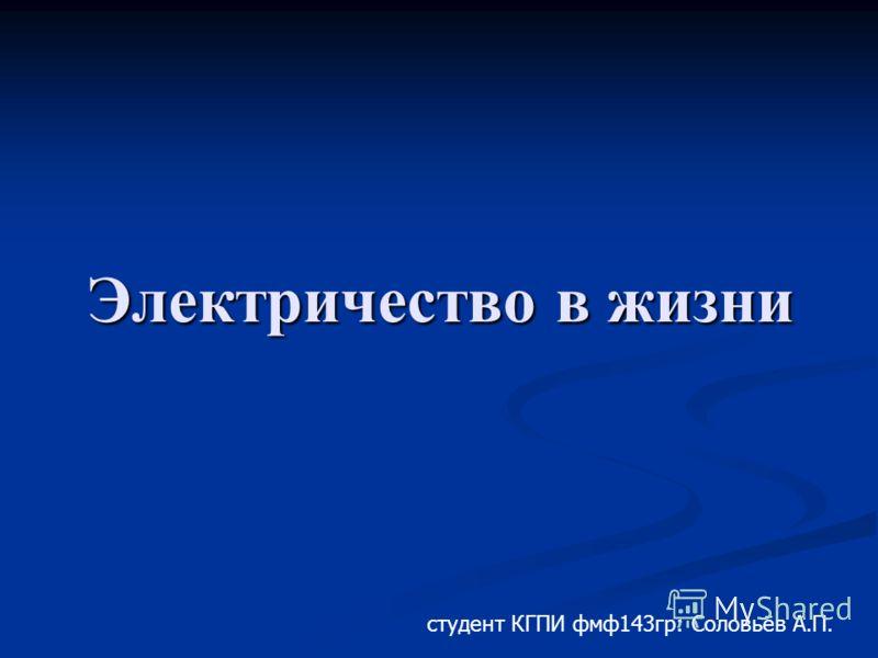 Электричество в жизни студент КГПИ фмф143гр: Соловьёв А.П.