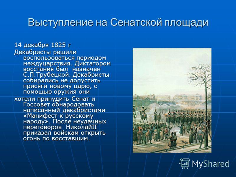 Выступление на Сенатской площади 14 декабря 1825 г Декабристы решили воспользоваться периодом междуцарствия. Диктатором восстания был назначен С.П.Трубецкой. Декабристы собирались не допустить присяги новому царю, с помощью оружия они хотели принудит