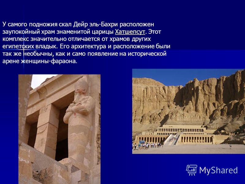 У самого подножия скал Дейр эль-Бахри расположен заупокойный храм знаменитой царицы Хатшепсут. Этот комплекс значительно отличается от храмов других египетских владык. Его архитектура и расположение были так же необычны, как и само появление на истор